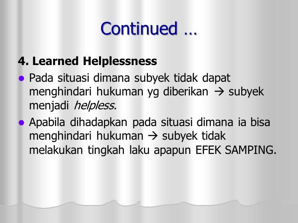 Continued … 4. Learned Helplessness Pada situasi dimana subyek tidak dapat menghindari hukuman yg diberikan  subyek menjadi helpless. Apabila dihadap