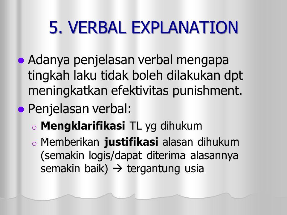 5. VERBAL EXPLANATION Adanya penjelasan verbal mengapa tingkah laku tidak boleh dilakukan dpt meningkatkan efektivitas punishment. Penjelasan verbal: