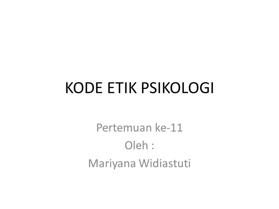 KODE ETIK PSIKOLOGI Pertemuan ke-11 Oleh : Mariyana Widiastuti