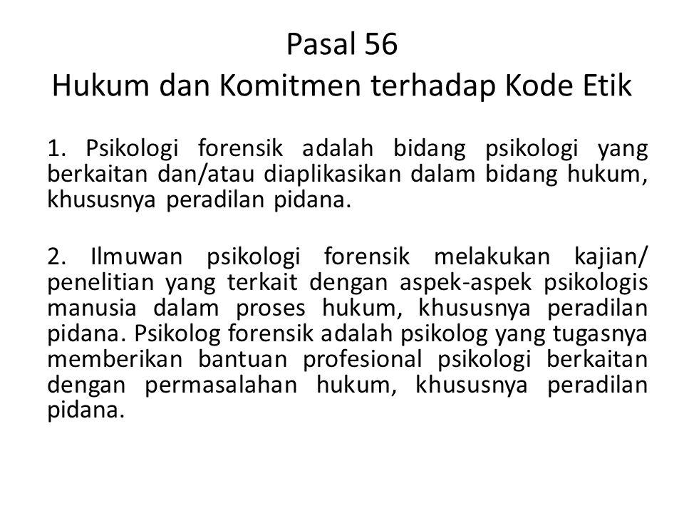 Pasal 56 Hukum dan Komitmen terhadap Kode Etik 1. Psikologi forensik adalah bidang psikologi yang berkaitan dan/atau diaplikasikan dalam bidang hukum,