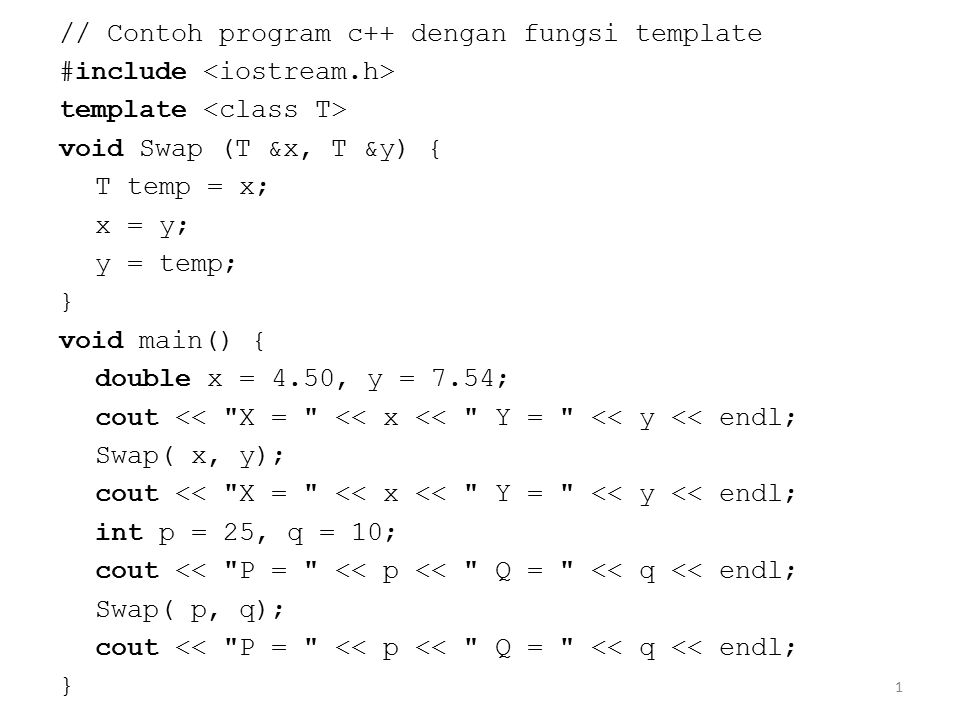 1 // Contoh program c++ dengan fungsi template #include template void Swap (T &x, T &y) { T temp = x; x = y; y = temp; } void main() { double x = 4.50