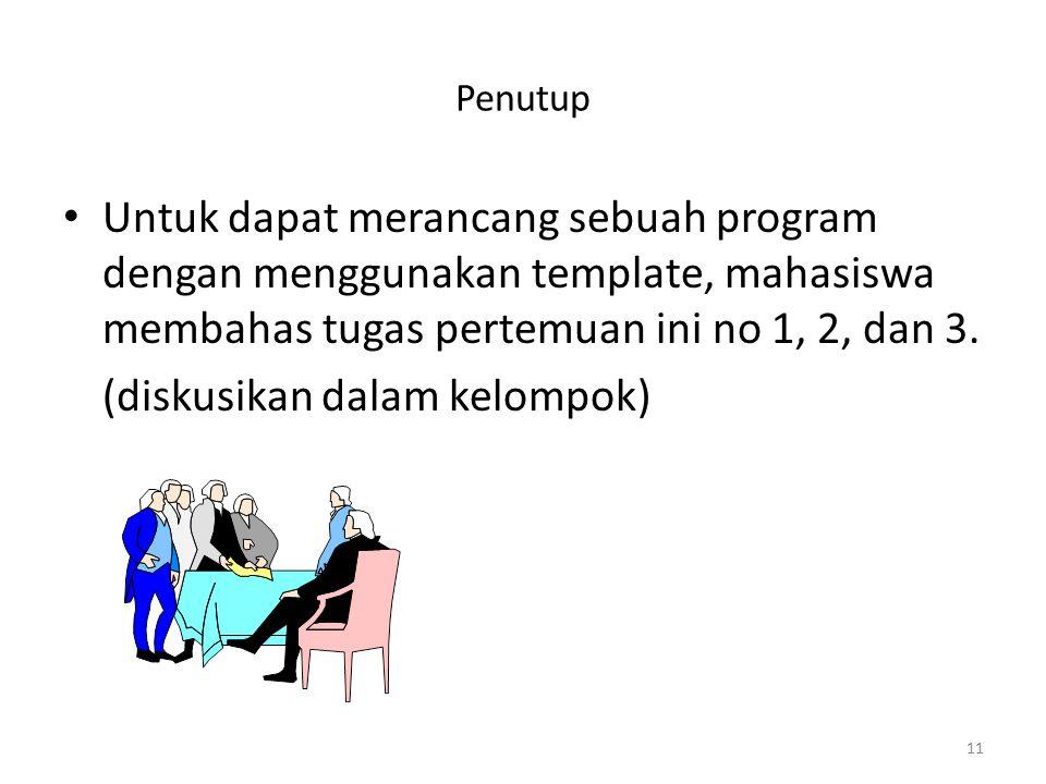 Penutup Untuk dapat merancang sebuah program dengan menggunakan template, mahasiswa membahas tugas pertemuan ini no 1, 2, dan 3. (diskusikan dalam kel