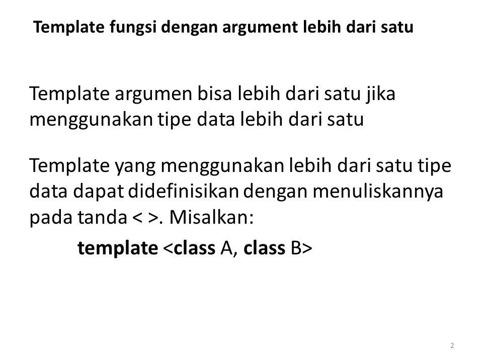 Template fungsi dengan argument lebih dari satu Template argumen bisa lebih dari satu jika menggunakan tipe data lebih dari satu Template yang menggun