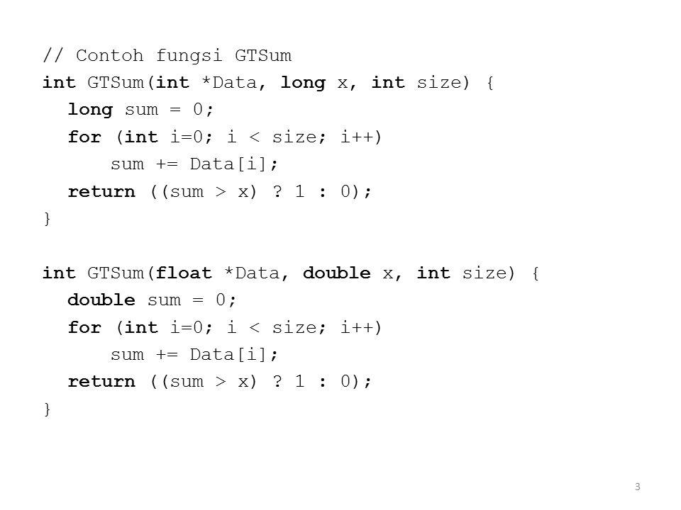 4 // Dapat ditulis dengan template: template int GTSum(A *Data, B x, int size) { B sum = 0; for (int i=0; i < size; i++) sum += Data[i]; return ((sum > x) .