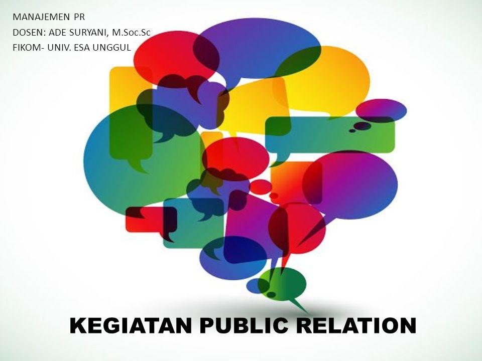 KEGIATAN PUBLIC RELATION MANAJEMEN PR DOSEN: ADE SURYANI, M.Soc.Sc FIKOM- UNIV. ESA UNGGUL