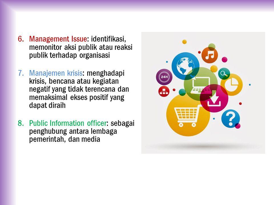 6.Management Issue: identifikasi, memonitor aksi publik atau reaksi publik terhadap organisasi 7.Manajemen krisis: menghadapi krisis, bencana atau keg