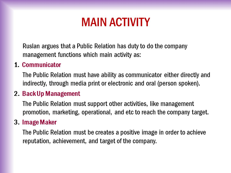 MAIN ACTIVITY Ruslan argues that a Public Relation has duty to do the company management functions which main activity as: 1. Communicator The Public