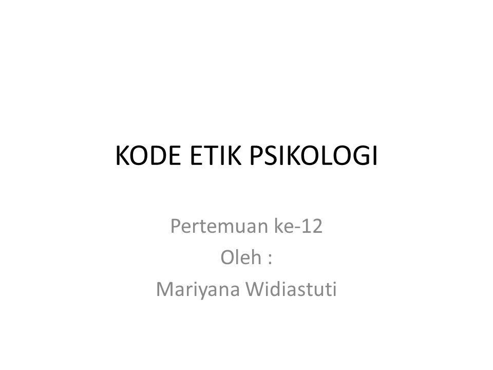 KODE ETIK PSIKOLOGI Pertemuan ke-12 Oleh : Mariyana Widiastuti