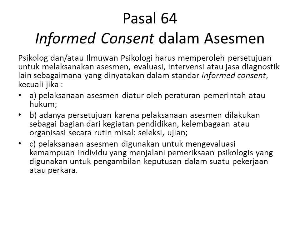Pasal 64 Informed Consent dalam Asesmen Psikolog dan/atau Ilmuwan Psikologi harus memperoleh persetujuan untuk melaksanakan asesmen, evaluasi, interve