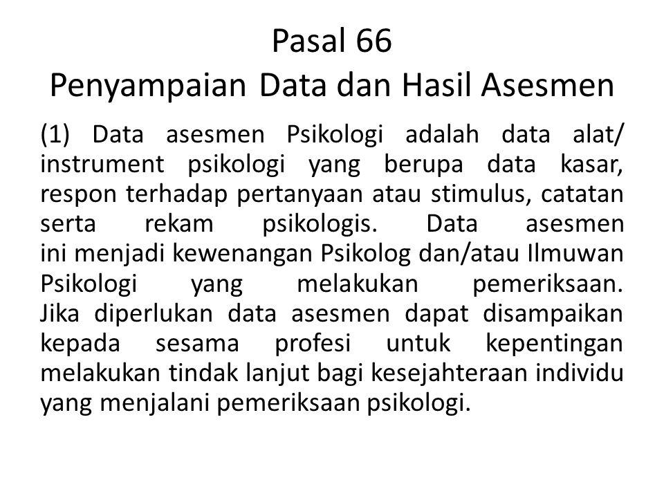 Pasal 66 Penyampaian Data dan Hasil Asesmen (1) Data asesmen Psikologi adalah data alat/ instrument psikologi yang berupa data kasar, respon terhadap