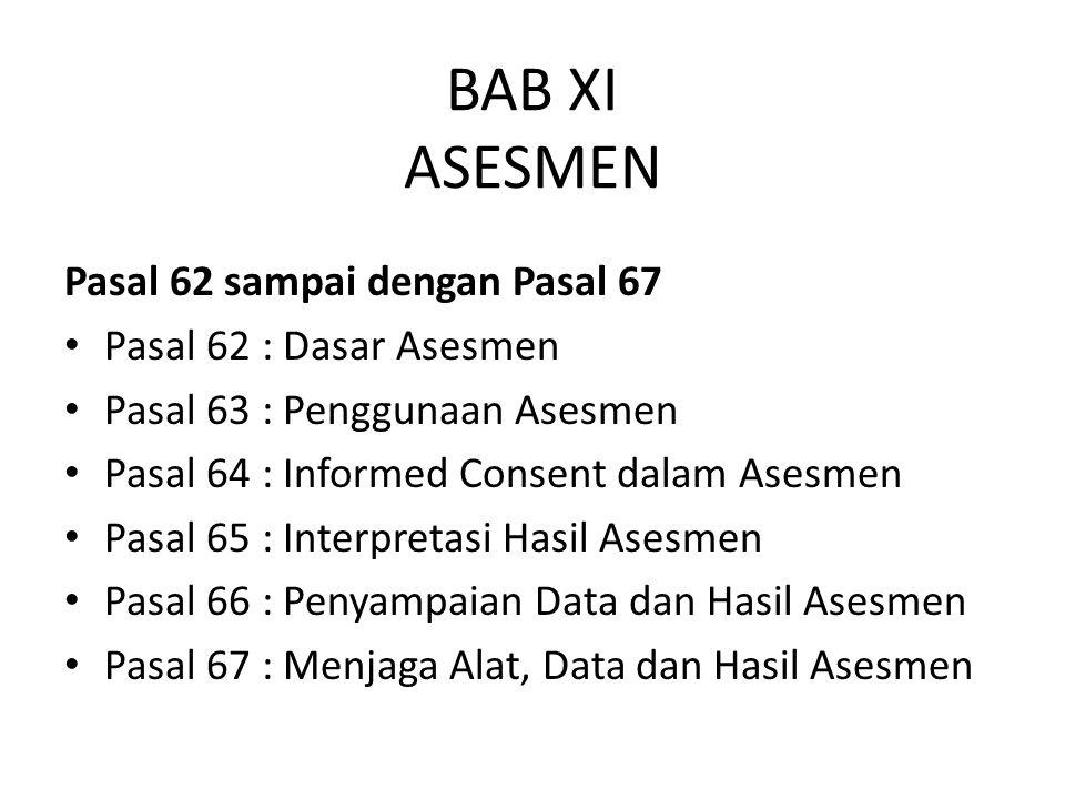 BAB XI ASESMEN Pasal 62 sampai dengan Pasal 67 Pasal 62 : Dasar Asesmen Pasal 63 : Penggunaan Asesmen Pasal 64 : Informed Consent dalam Asesmen Pasal