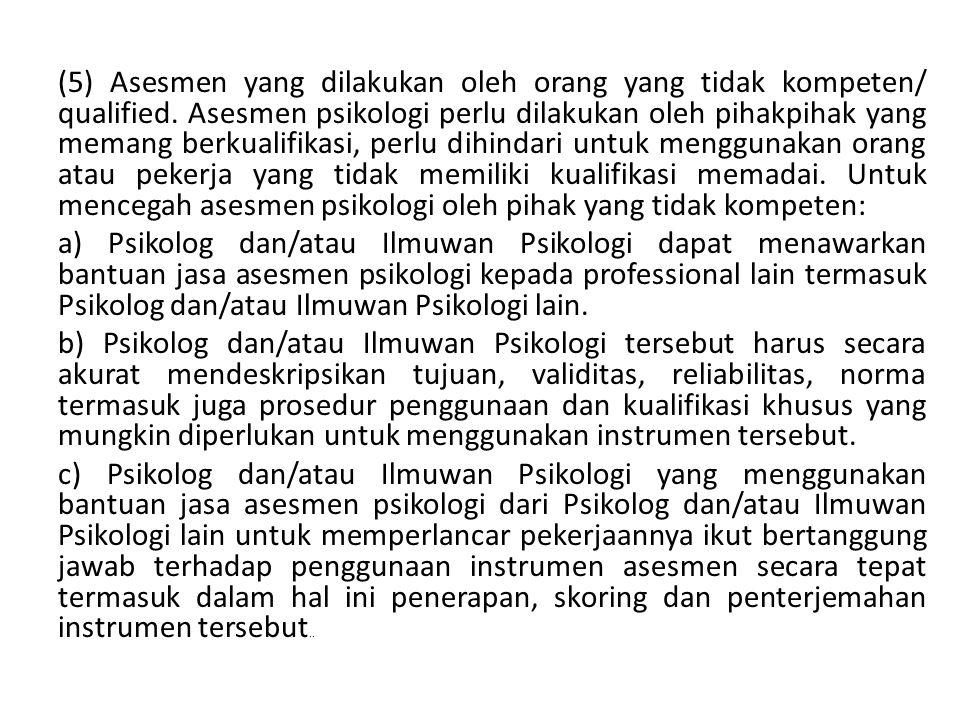(5) Asesmen yang dilakukan oleh orang yang tidak kompeten/ qualified. Asesmen psikologi perlu dilakukan oleh pihakpihak yang memang berkualifikasi, pe