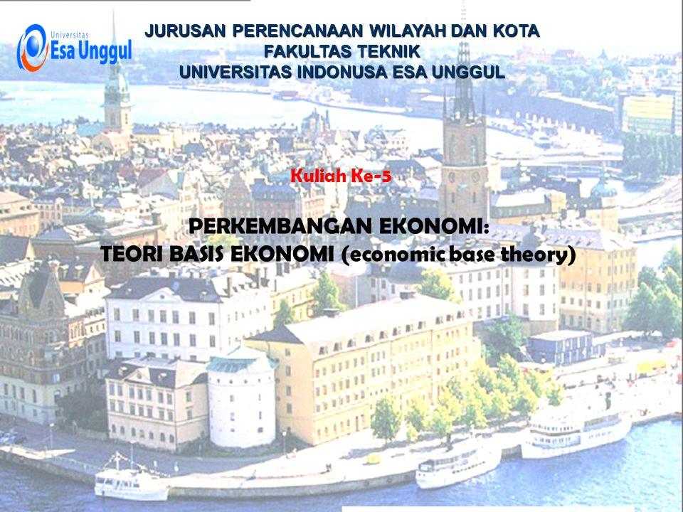 JURUSAN PERENCANAAN WILAYAH DAN KOTA FAKULTAS TEKNIK UNIVERSITAS INDONUSA ESA UNGGUL Kuliah Ke-5 PERKEMBANGAN EKONOMI: TEORI BASIS EKONOMI (economic base theory)
