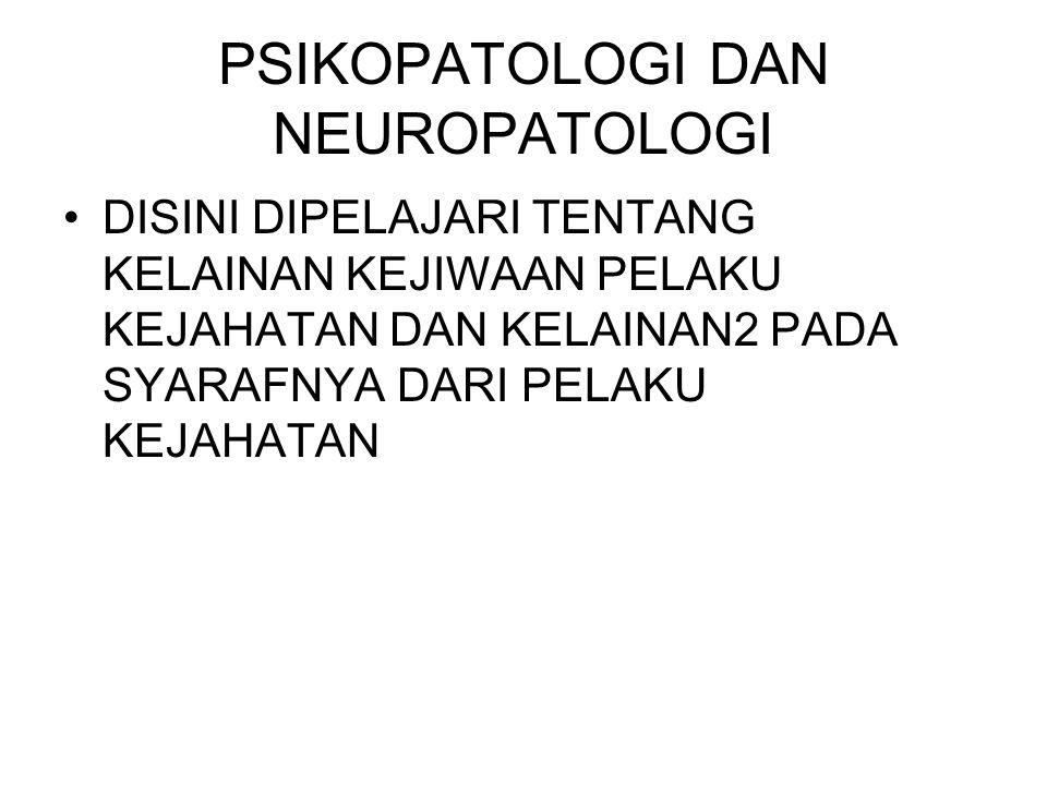 PSIKOPATOLOGI DAN NEUROPATOLOGI DISINI DIPELAJARI TENTANG KELAINAN KEJIWAAN PELAKU KEJAHATAN DAN KELAINAN2 PADA SYARAFNYA DARI PELAKU KEJAHATAN