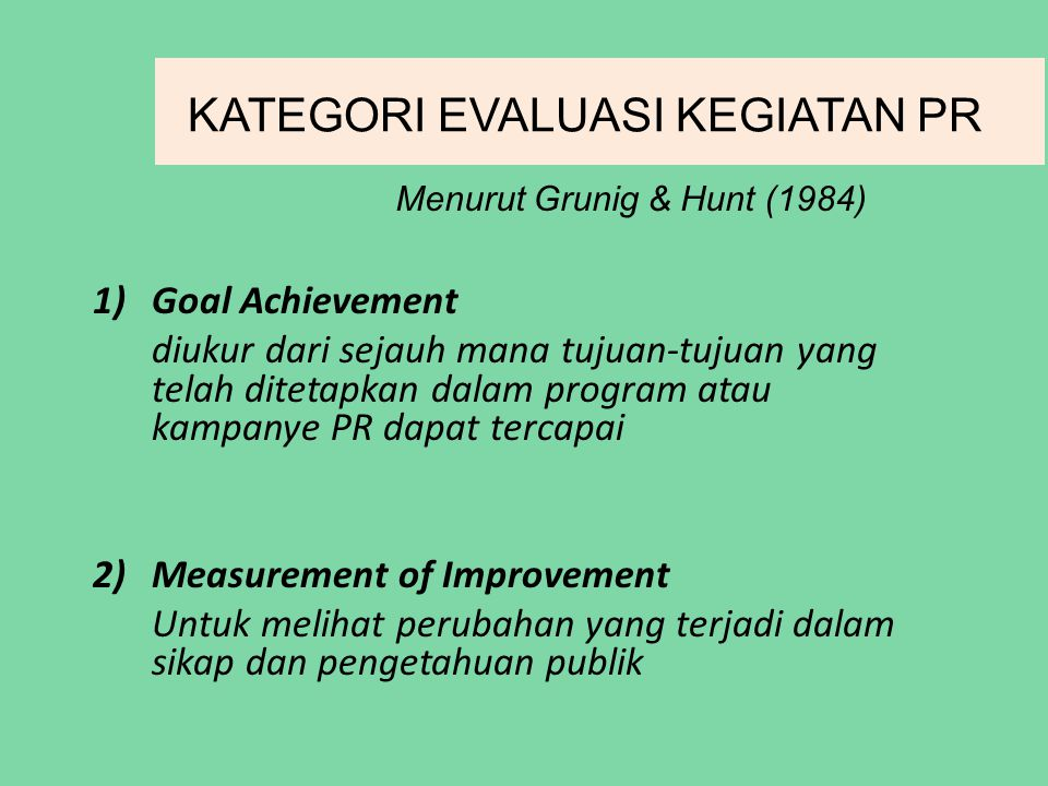 KATEGORI EVALUASI KEGIATAN PR 1)Goal Achievement diukur dari sejauh mana tujuan-tujuan yang telah ditetapkan dalam program atau kampanye PR dapat tercapai 2)Measurement of Improvement Untuk melihat perubahan yang terjadi dalam sikap dan pengetahuan publik Menurut Grunig & Hunt (1984)