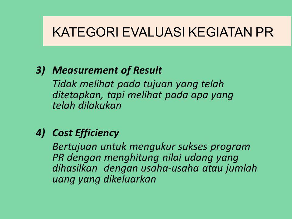 KATEGORI EVALUASI KEGIATAN PR 3)Measurement of Result Tidak melihat pada tujuan yang telah ditetapkan, tapi melihat pada apa yang telah dilakukan 4)Cost Efficiency Bertujuan untuk mengukur sukses program PR dengan menghitung nilai udang yang dihasilkan dengan usaha-usaha atau jumlah uang yang dikeluarkan