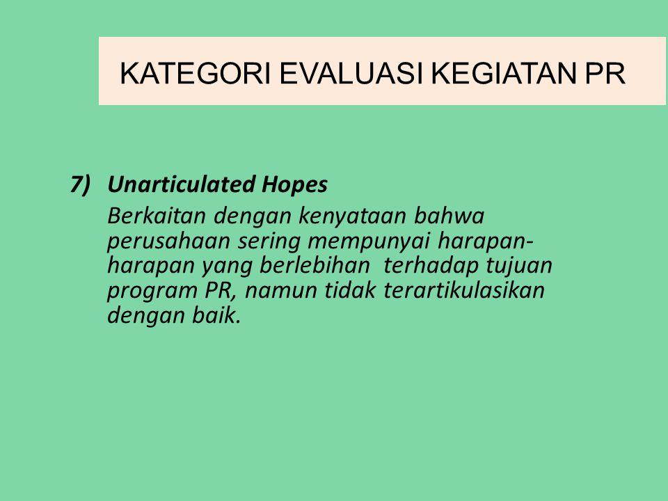 KATEGORI EVALUASI KEGIATAN PR 7)Unarticulated Hopes Berkaitan dengan kenyataan bahwa perusahaan sering mempunyai harapan- harapan yang berlebihan terhadap tujuan program PR, namun tidak terartikulasikan dengan baik.