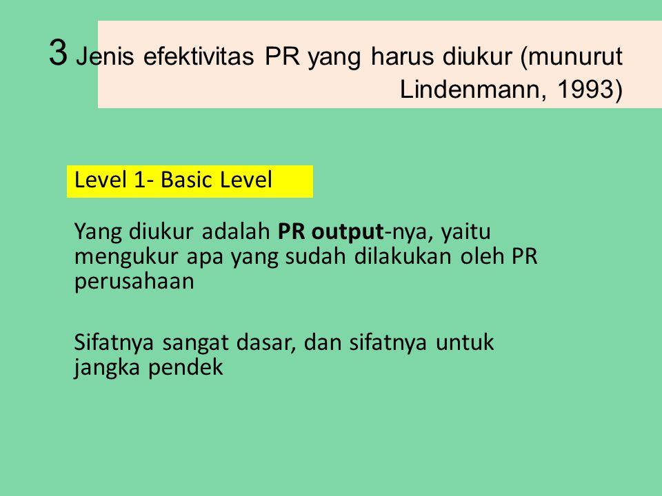 3 Jenis efektivitas PR yang harus diukur (munurut Lindenmann, 1993) Level 1- Basic Level Yang diukur adalah PR output-nya, yaitu mengukur apa yang sudah dilakukan oleh PR perusahaan Sifatnya sangat dasar, dan sifatnya untuk jangka pendek