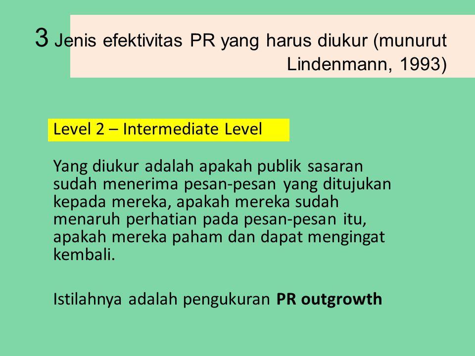 3 Jenis efektivitas PR yang harus diukur (munurut Lindenmann, 1993) Level 2 – Intermediate Level Yang diukur adalah apakah publik sasaran sudah menerima pesan-pesan yang ditujukan kepada mereka, apakah mereka sudah menaruh perhatian pada pesan-pesan itu, apakah mereka paham dan dapat mengingat kembali.