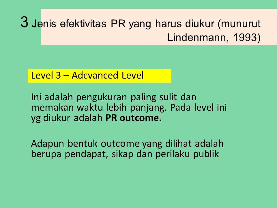 3 Jenis efektivitas PR yang harus diukur (munurut Lindenmann, 1993) Level 3 – Adcvanced Level Ini adalah pengukuran paling sulit dan memakan waktu lebih panjang.