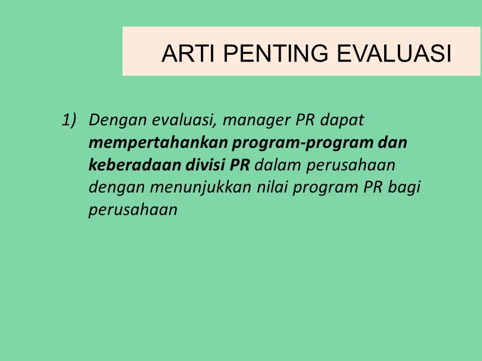 1)Dengan evaluasi, manager PR dapat mempertahankan program-program dan keberadaan divisi PR dalam perusahaan dengan menunjukkan nilai program PR bagi perusahaan ARTI PENTING EVALUASI