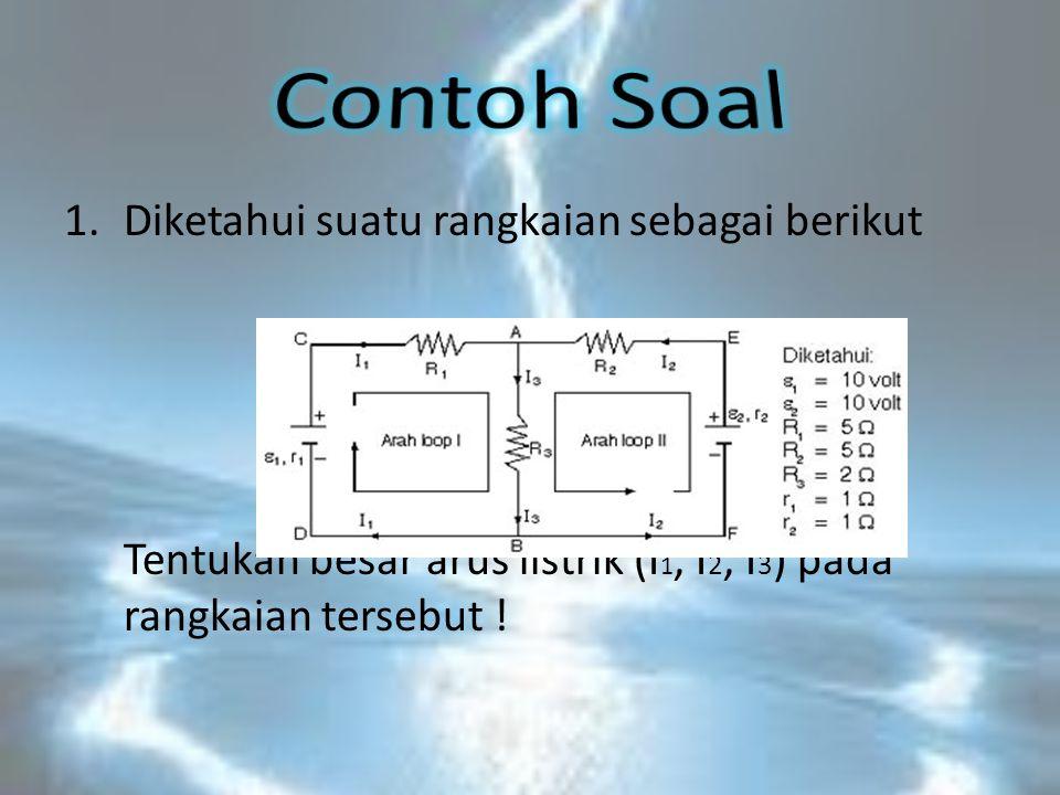 1.Diketahui suatu rangkaian sebagai berikut Tentukan besar arus listrik (I 1, I 2, I 3 ) pada rangkaian tersebut !