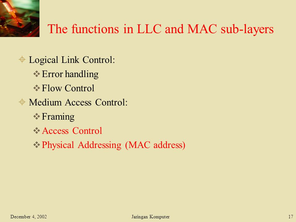 December 4, 2002Jaringan Komputer17 The functions in LLC and MAC sub-layers  Logical Link Control:  Error handling  Flow Control  Medium Access Co