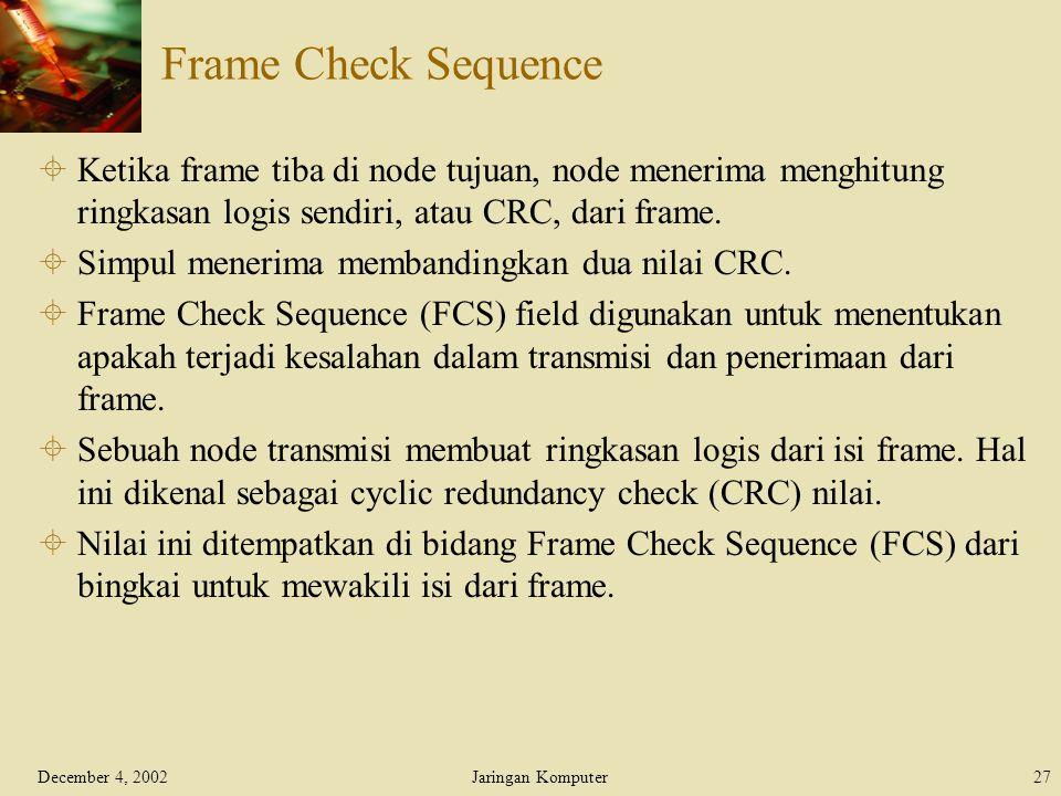 December 4, 2002Jaringan Komputer27 Frame Check Sequence  Ketika frame tiba di node tujuan, node menerima menghitung ringkasan logis sendiri, atau CR