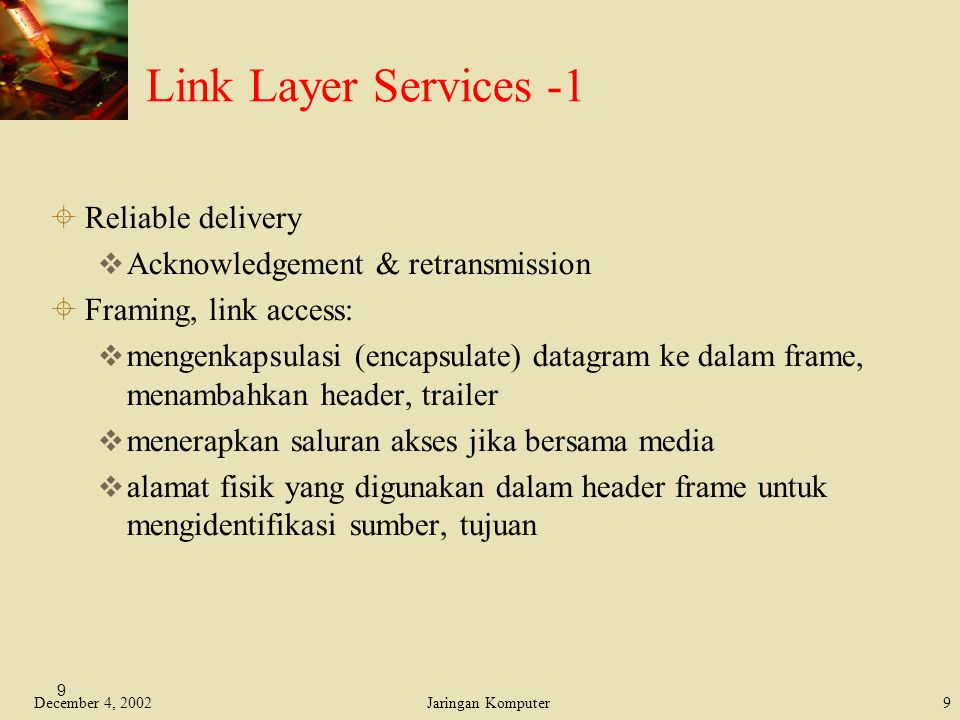 December 4, 2002Jaringan Komputer9 9 Link Layer Services -1  Reliable delivery  Acknowledgement & retransmission  Framing, link access:  mengenkap