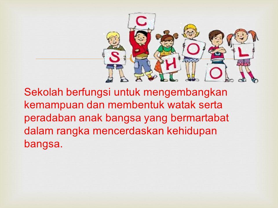  Sekolah berfungsi untuk mengembangkan kemampuan dan membentuk watak serta peradaban anak bangsa yang bermartabat dalam rangka mencerdaskan kehidupan