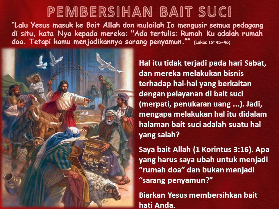 Lalu Yesus masuk ke Bait Allah dan mulailah Ia mengusir semua pedagang di situ, kata-Nya kepada mereka: Ada tertulis: Rumah-Ku adalah rumah doa.