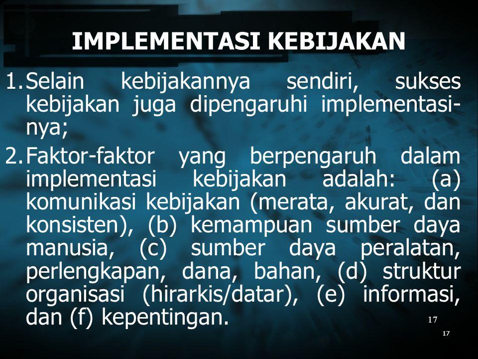 17 17 IMPLEMENTASI KEBIJAKAN 1.Selain kebijakannya sendiri, sukses kebijakan juga dipengaruhi implementasi- nya; 2.Faktor-faktor yang berpengaruh dala
