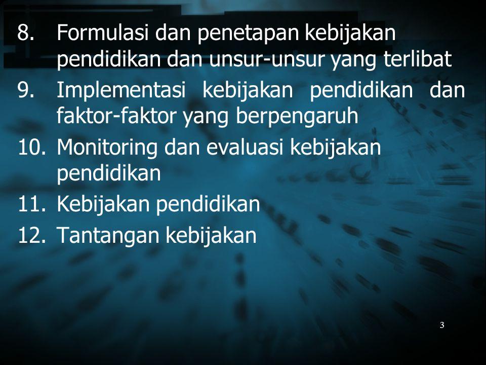 3 8.Formulasi dan penetapan kebijakan pendidikan dan unsur-unsur yang terlibat 9.Implementasi kebijakan pendidikan dan faktor-faktor yang berpengaruh