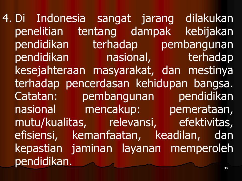 38 4. 4.Di Indonesia sangat jarang dilakukan penelitian tentang dampak kebijakan pendidikan terhadap pembangunan pendidikan nasional, terhadap kesejah