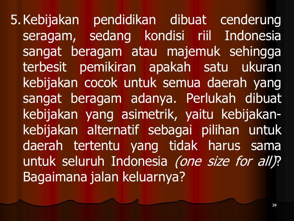 39 5. 5.Kebijakan pendidikan dibuat cenderung seragam, sedang kondisi riil Indonesia sangat beragam atau majemuk sehingga terbesit pemikiran apakah sa