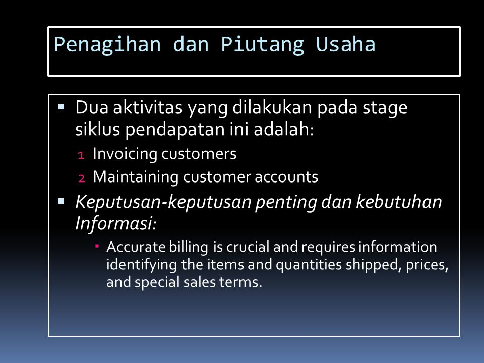 Penagihan dan Piutang Usaha  Dua aktivitas yang dilakukan pada stage siklus pendapatan ini adalah: 1 Invoicing customers 2 Maintaining customer accounts  Keputusan-keputusan penting dan kebutuhan Informasi:  Accurate billing is crucial and requires information identifying the items and quantities shipped, prices, and special sales terms.