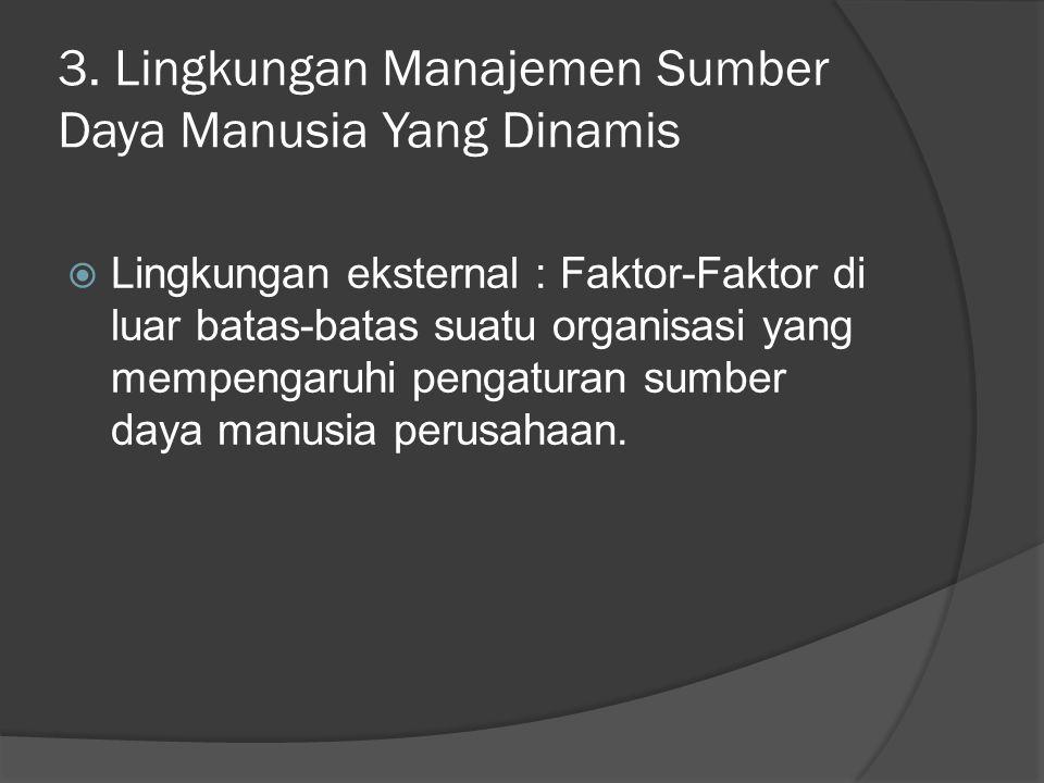 3. Lingkungan Manajemen Sumber Daya Manusia Yang Dinamis  Lingkungan eksternal : Faktor-Faktor di luar batas-batas suatu organisasi yang mempengaruhi