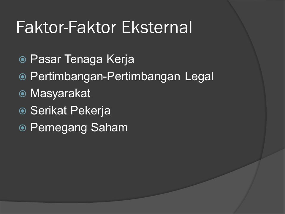 Faktor-Faktor Eksternal  Pasar Tenaga Kerja  Pertimbangan-Pertimbangan Legal  Masyarakat  Serikat Pekerja  Pemegang Saham