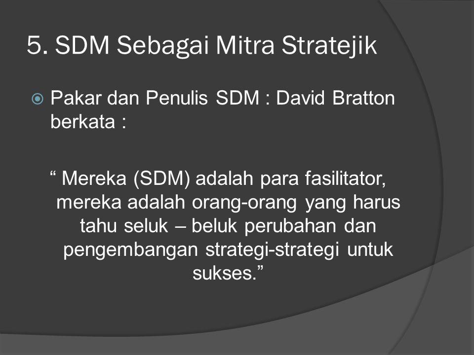 "5. SDM Sebagai Mitra Stratejik  Pakar dan Penulis SDM : David Bratton berkata : "" Mereka (SDM) adalah para fasilitator, mereka adalah orang-orang yan"