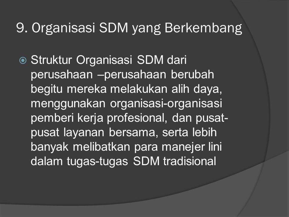 9. Organisasi SDM yang Berkembang  Struktur Organisasi SDM dari perusahaan –perusahaan berubah begitu mereka melakukan alih daya, menggunakan organis