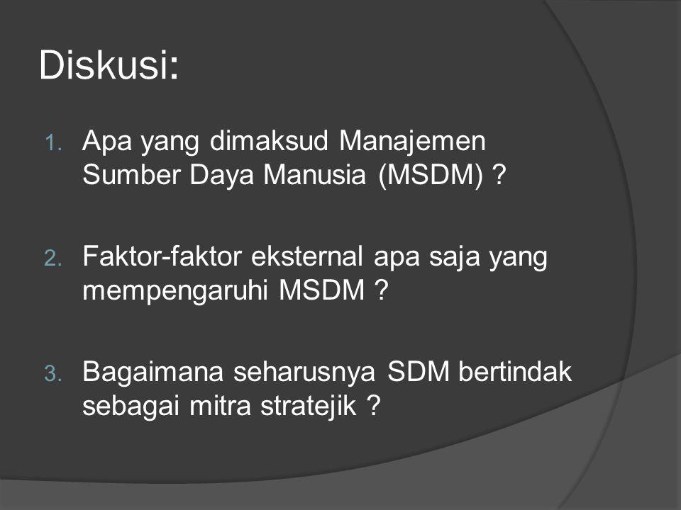 Diskusi: 1. Apa yang dimaksud Manajemen Sumber Daya Manusia (MSDM) ? 2. Faktor-faktor eksternal apa saja yang mempengaruhi MSDM ? 3. Bagaimana seharus