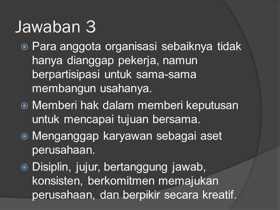 Jawaban 3  Para anggota organisasi sebaiknya tidak hanya dianggap pekerja, namun berpartisipasi untuk sama-sama membangun usahanya.  Memberi hak dal