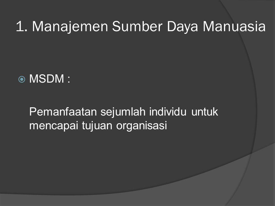 1. Manajemen Sumber Daya Manuasia  MSDM : Pemanfaatan sejumlah individu untuk mencapai tujuan organisasi