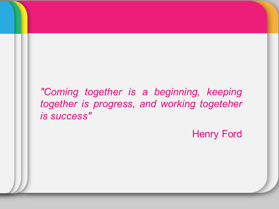 Coming together is a beginning, keeping together is progress, and working togeteher is success Henry Ford