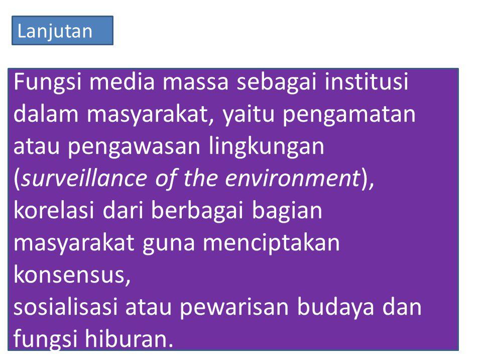 Fungsi media massa sebagai institusi dalam masyarakat, yaitu pengamatan atau pengawasan lingkungan (surveillance of the environment), korelasi dari berbagai bagian masyarakat guna menciptakan konsensus, sosialisasi atau pewarisan budaya dan fungsi hiburan.