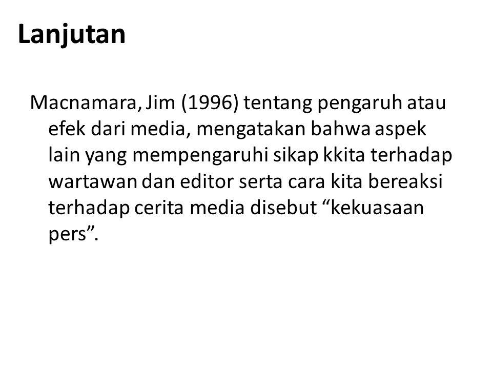 Lanjutan Macnamara, Jim (1996) tentang pengaruh atau efek dari media, mengatakan bahwa aspek lain yang mempengaruhi sikap kkita terhadap wartawan dan editor serta cara kita bereaksi terhadap cerita media disebut kekuasaan pers .