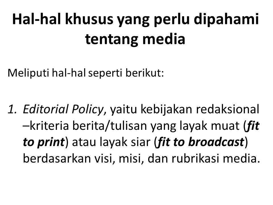 Hal-hal khusus yang perlu dipahami tentang media Meliputi hal-hal seperti berikut: 1.Editorial Policy, yaitu kebijakan redaksional –kriteria berita/tulisan yang layak muat (fit to print) atau layak siar (fit to broadcast) berdasarkan visi, misi, dan rubrikasi media.