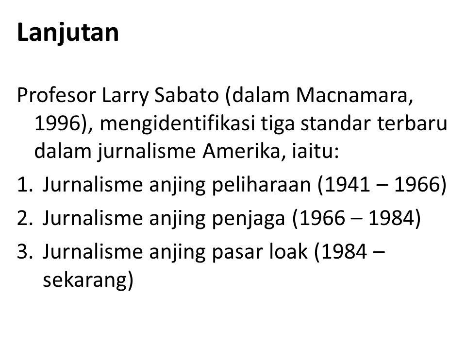 Lanjutan Profesor Larry Sabato (dalam Macnamara, 1996), mengidentifikasi tiga standar terbaru dalam jurnalisme Amerika, iaitu: 1.Jurnalisme anjing peliharaan (1941 – 1966) 2.Jurnalisme anjing penjaga (1966 – 1984) 3.Jurnalisme anjing pasar loak (1984 – sekarang)