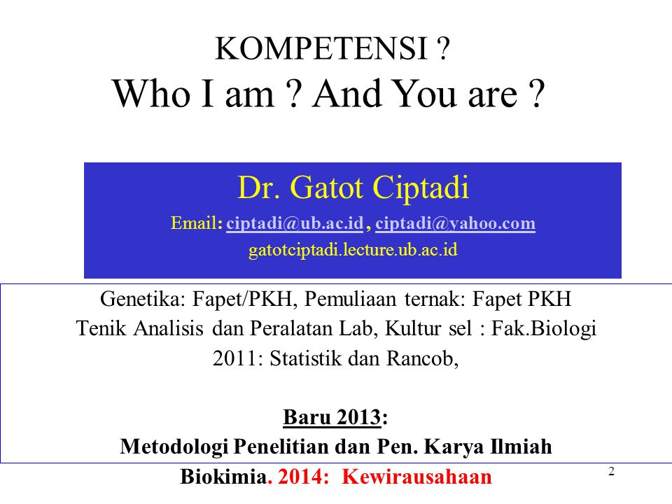 2 KOMPETENSI ? Who I am ? And You are ? Dr. Gatot Ciptadi Email: ciptadi@ub.ac.id, ciptadi@yahoo.comciptadi@ub.ac.idciptadi@yahoo.com gatotciptadi.lec
