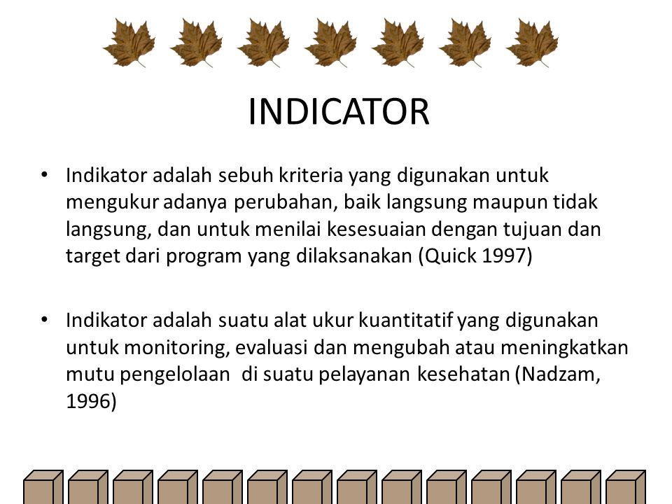 INDICATOR Indikator adalah sebuh kriteria yang digunakan untuk mengukur adanya perubahan, baik langsung maupun tidak langsung, dan untuk menilai kesesuaian dengan tujuan dan target dari program yang dilaksanakan (Quick 1997) Indikator adalah suatu alat ukur kuantitatif yang digunakan untuk monitoring, evaluasi dan mengubah atau meningkatkan mutu pengelolaan di suatu pelayanan kesehatan (Nadzam, 1996)